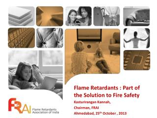 Flame Retardants : Part of the Solution to Fire Safety Kasturirangan Kannah,  Chairman, FRAI