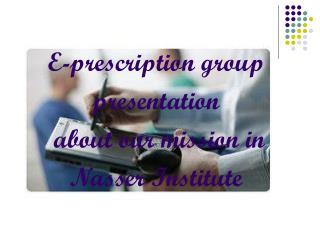 E-prescription group presentation  about our mission in  Nasser Institute