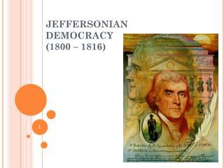 JEFFERSONIAN DEMOCRACY (1800 – 1816)