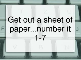Get out a sheet of paper...number it 1-7