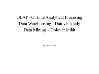 OLAP –OnLine Analytical Procesing Data Warehousing - Dátové sklady  Data Mining – Dolovanie dát