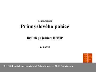 Rekonstrukce Průmyslového paláce Brífink po jednání RHMP 3. 5 . 2011