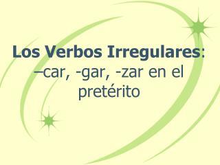 Los Verbos Irregulares :  –car, -gar, -zar en el pretérito