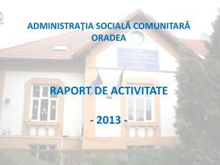 ADMINISTRAŢIA SOCIALĂ COMUNITARĂ  ORADEA RAPORT DE ACTIVITATE   - 2013 -