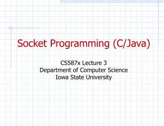 Socket Programming (C/Java) CS587x Lecture 3 Department of Computer Science Iowa State University