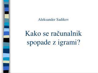 Aleksander Sadikov Kako se računalnik spopade z igrami?