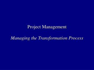 Project Management Managing the Transformation Process