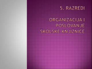 5. Razredi ORGANIZACIJA I POSLOVANJE ŠKOLSKE KNJIŽNICE