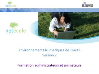 E nvironnements  N umériques de  T ravail Version 2 Formation administrateurs et animateurs