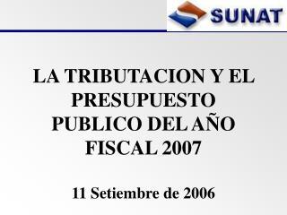 LA TRIBUTACION Y EL PRESUPUESTO PUBLICO DEL A�O FISCAL 2007 11 Setiembre de 2006