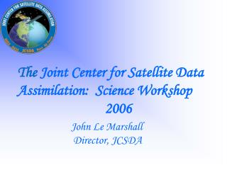 The  Joint Center for Satellite Data Assimilation:  Science Workshop 2006