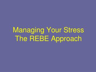 Managing Your Stress The REBE Approach