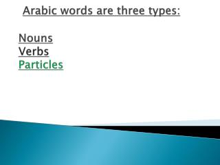 Arabic words are three types: Nouns  Verbs  Particles