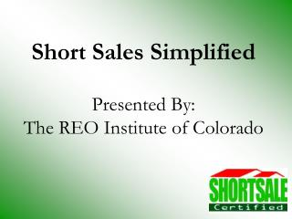 Short Sales Simplified Presented By: The REO Institute of Colorado