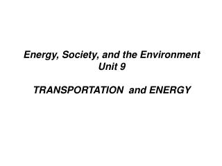 Energy, Society, and the Environment Unit 9 TRANSPORTATION  and ENERGY