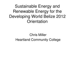 Sustainable Energy and Renewable Energy for the Developing World Belize 2012 Orientation