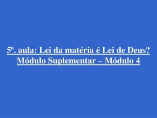 5ª. aula: Lei da matéria é Lei de Deus? Módulo Suplementar – Módulo 4
