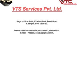 VTS Services Pvt. Ltd. Regd. Office: D-60, Krishna Park,  Devli  Road Khanpur , New Delhi-62.