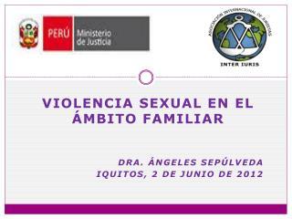 Violencia sexual en el ámbito familiar DRA.  áNGELES  Sepúlveda Iquitos, 2 de junio de 2012