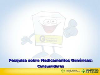 Pesquisa sobre Medicamentos Genéricos: Consumidores