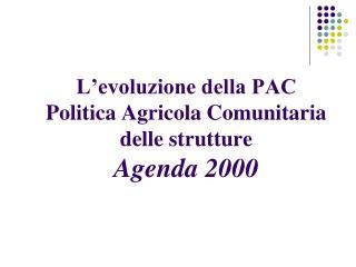 L'evoluzione della PAC  Politica Agricola Comunitaria delle strutture Agenda 2000