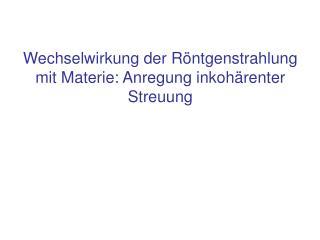 Wechselwirkung der Röntgenstrahlung mit Materie: Anregung inkohärenter Streuung
