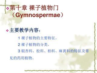 第十章 裸子植物门( Gymnospermae ) 主要教学内容 : 1  裸子植物的主要特征。 2  裸子植物的分类。 3  银杏科、松科、柏科、麻黄科的特征及常见的药用植物。