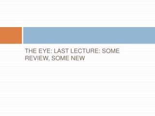 THE EYE: LAST LECTURE: SOME REVIEW, SOME NEW