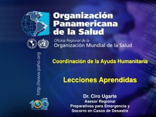 Coordinaci ó n de la Ayuda Humanitaria Lecciones Aprendidas Dr. Ciro Ugarte Asesor Regional