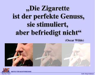 """""""Die Zigarette  ist der perfekte Genuss, sie stimuliert,  aber befriedigt nicht"""""""