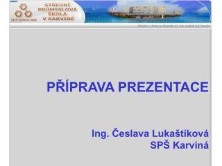 P?�PRAVA PREZENTACE Ing. ?eslava Luka�t�kov� SP� Karvin�