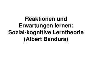Reaktionen und Erwartungen lernen: Sozial-kognitive Lerntheorie (Albert Bandura)