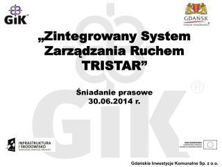 """"""" Zintegrowany System Zarządzania Ruchem  TRISTAR """" Śniadanie prasowe  30.06.2014 r."""