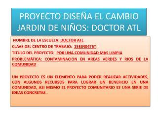 PROYECTO DISEÑA EL CAMBIO JARDIN DE NIÑOS: DOCTOR ATL