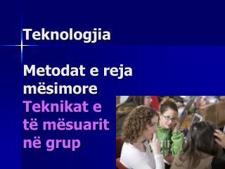 Teknologjia Metodat e reja mësimore Teknikat e  të mësuarit  në grup