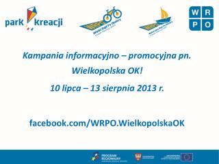 Kampania informacyjno – promocyjna pn. Wielkopolska OK! 10 lipca – 13 sierpnia 2013 r.