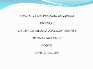 PONTIFICIA UNIVERSIDAD JAVERIANA TALLER III LA CASA DE NICOLÁS GONZALES URRUTIA DANIELA ROMERO M