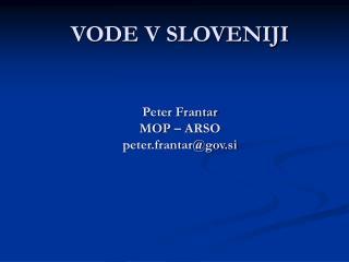 VODE V SLOVENIJI Peter Frantar MOP – ARSO peter.frantar@gov.si