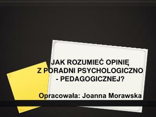 JAK ROZUMIEĆ OPINIĘ  Z PORADNI PSYCHOLOGICZNO - PEDAGOGICZNEJ? Opracowała: Joanna Morawska