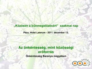 """""""Közösen a bűnmegelőzésért""""  szakmai nap Pécs, Hotel Laterum - 2011. december 13."""