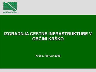 IZGRADNJA CESTNE INFRASTRUKTURE V OBČINI KRŠKO Krško, februar 2008