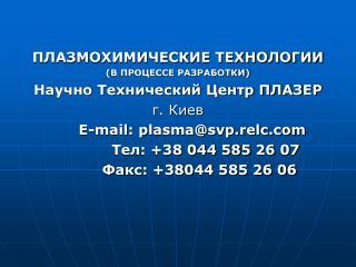 ПЛАЗМОХИМИЧЕСКИЕ ТЕХНОЛОГИИ (В ПРОЦЕССЕ РАЗРАБОТКИ) Научно Технический Центр ПЛАЗЕР г. Киев