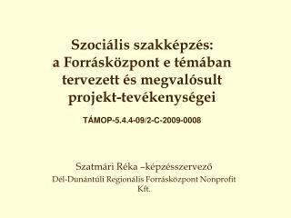 Szatmári Réka –képzésszervező Dél-Dunántúli Regionális Forrásközpont Nonprofit Kft.