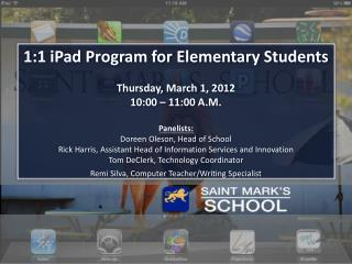 1:1 iPad Program for Elementary Students Thursday , March 1, 2012 10:00 – 11:00  A.M. Panelists: