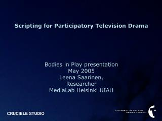 Scripting for Participatory Television Drama Bodies in Play presentation May 2005 Leena Saarinen,
