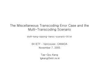 64 IETF  –  Vancouver, CANADA November 7, 2005 Tae-Gyu Kang  tgkang@etri.re.kr