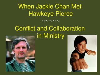 When Jackie Chan Met  Hawkeye Pierce ~~~~~ Conflict and Collaboration  in Ministry