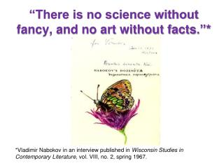 """There is no science without fancy, and no art without facts .""*"