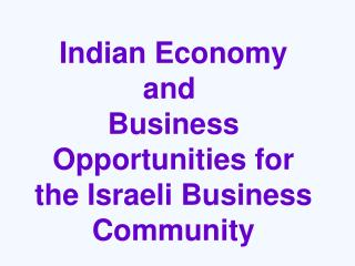 Indian Economy and  Business Opportunities for the Israeli Business Community