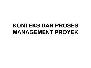 KONTEKS DAN PROSES  MANAGEMENT PROYEK